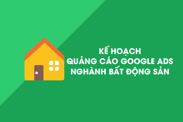 kế hoạch quảng cáo google ads nghành bất động sản